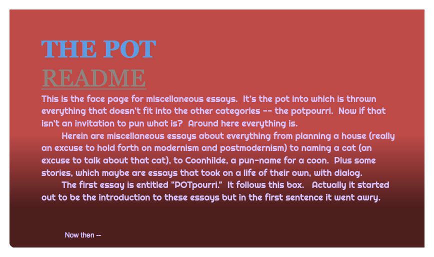 "THE POT README This is the face page for miscellaneous essays. It's the pot into which is thrown everything that doesn't fit into the other categories -- the potpourri. Now if that isn't an invitation to pun what is? Around here everything is. Herein are miscellaneous essays about everything from planning a house (really an excuse to hold forth on modernism and postmodernism) to naming a cat (an excuse to talk about that cat), to Coonhilde, a pun-name for a coon. Plus some stories, which maybe are essays that took on a life of their own, with dialog. The first essay is entitled ""POTpourri."" It follows this box. Actually it started out to be the introduction to these essays but in the first sentence it went awry. Now then --"